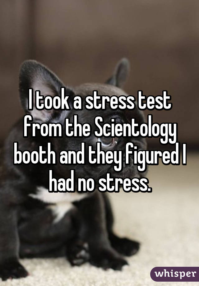 I took a stress test from the Scientology booth and they figured I had no stress.