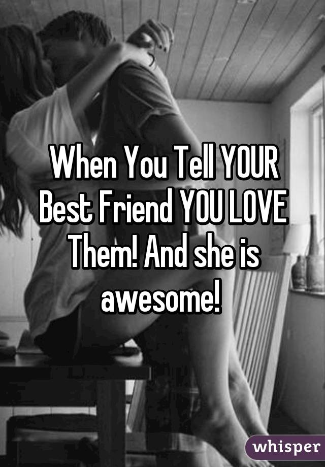 When You Tell YOUR Best Friend YOU LOVE Them! And she is awesome!