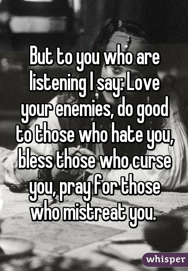 But to you who are listening I say: Love your enemies, do good to those who hate you, bless those who curse you, pray for those who mistreat you.