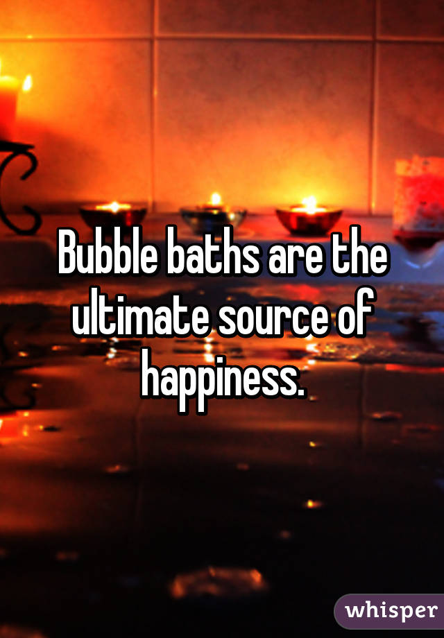 Bubble baths are the ultimate source of happiness.