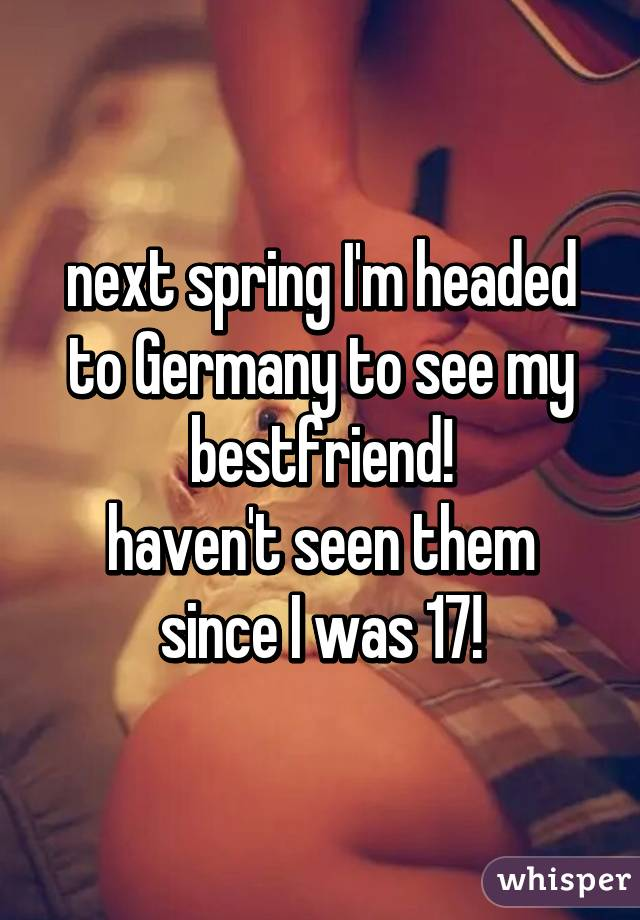 next spring I'm headed to Germany to see my bestfriend! haven't seen them since I was 17!