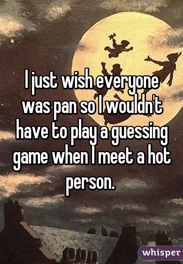 I just wish everyone was pan so I wouldn't have to play a guessing game when I meet a hot person.