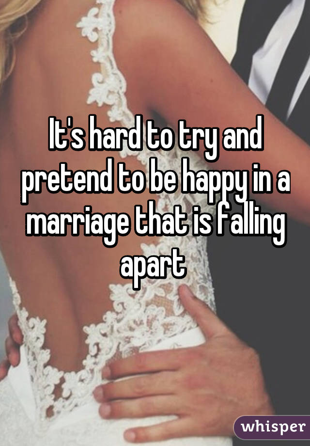 It's hard to try and pretend to be happy in a marriage that is falling apart