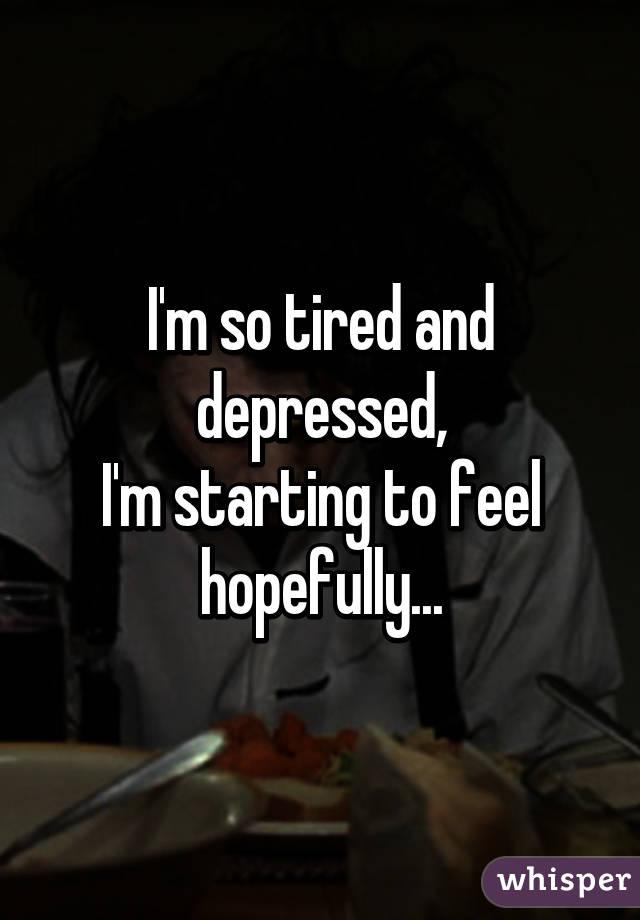 I'm so tired and depressed, I'm starting to feel hopefully...