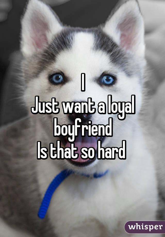 I Just want a loyal boyfriend Is that so hard