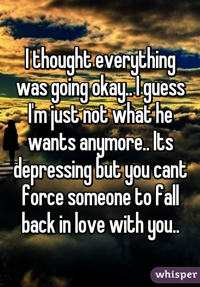 I thought everything was going okay.. I guess I'm just not what he wants anymore.. Its depressing but you cant force someone to fall back in love with you..