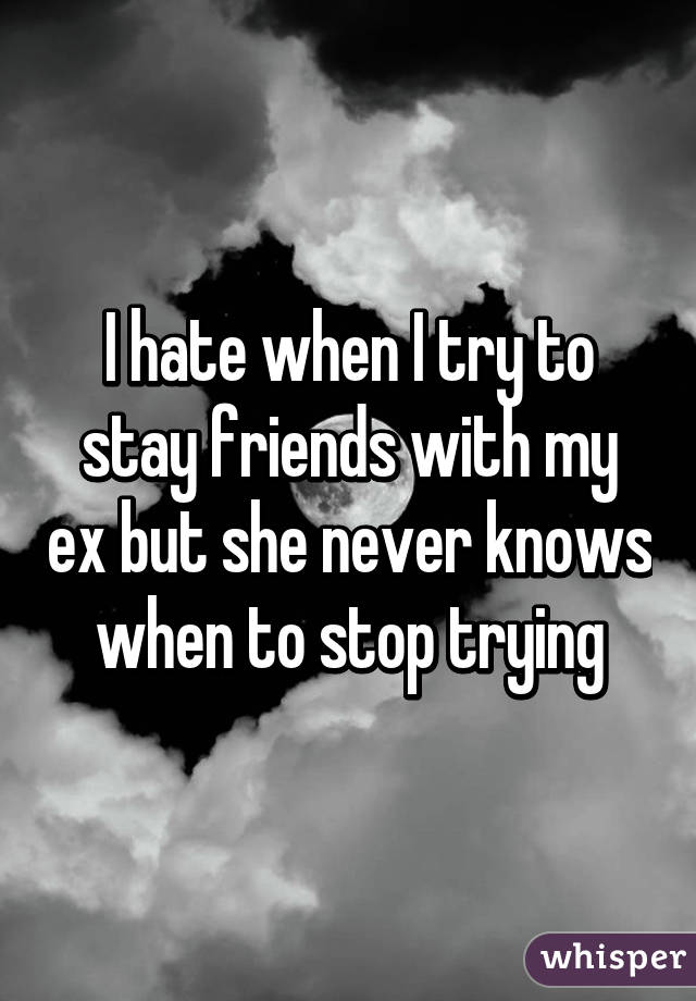 I hate when I try to stay friends with my ex but she never knows when to stop trying