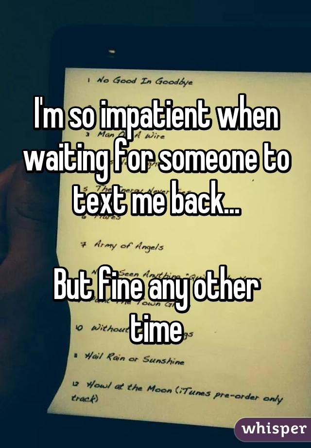 I'm so impatient when waiting for someone to text me back...  But fine any other time