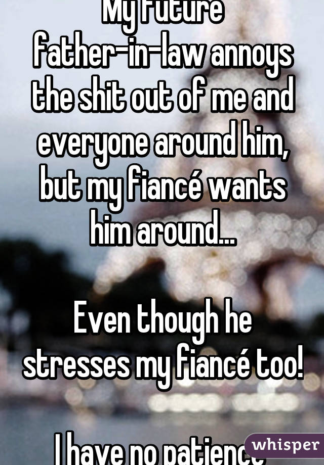 My future father-in-law annoys the shit out of me and everyone around him, but my fiancé wants him around...  Even though he stresses my fiancé too!  I have no patience