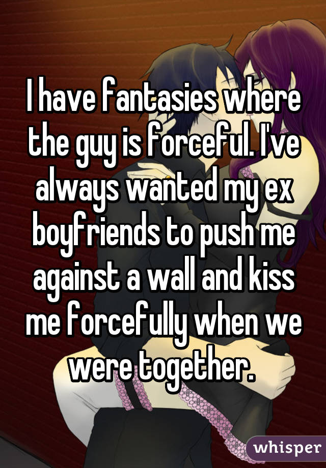I have fantasies where the guy is forceful. I've always wanted my ex boyfriends to push me against a wall and kiss me forcefully when we were together.