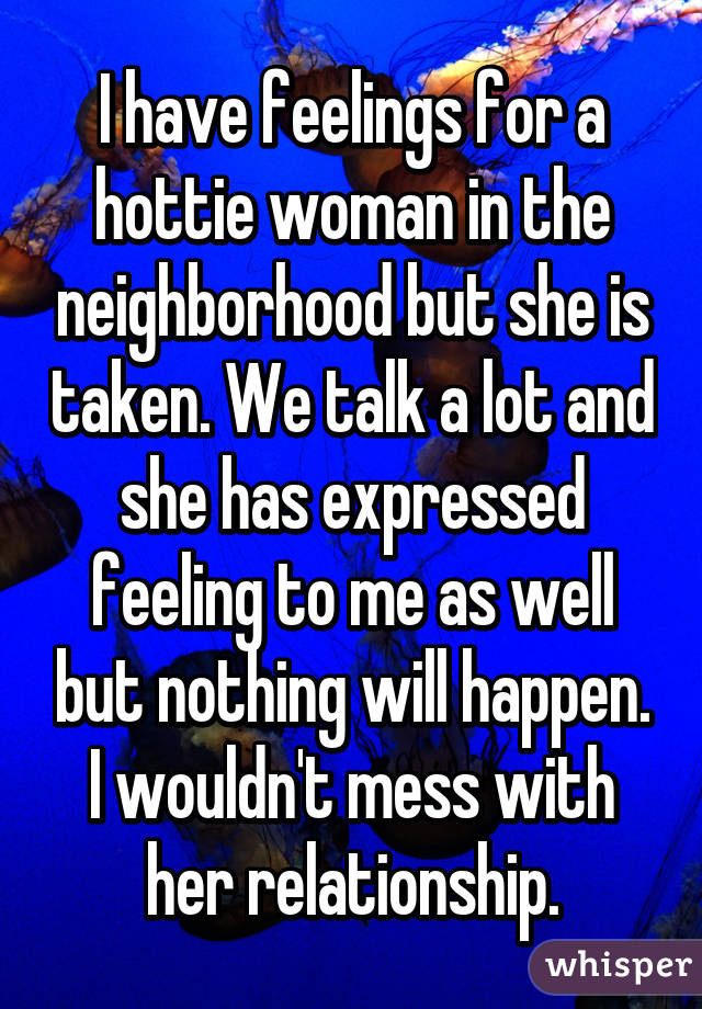 I have feelings for a hottie woman in the neighborhood but she is taken. We talk a lot and she has expressed feeling to me as well but nothing will happen. I wouldn't mess with her relationship.