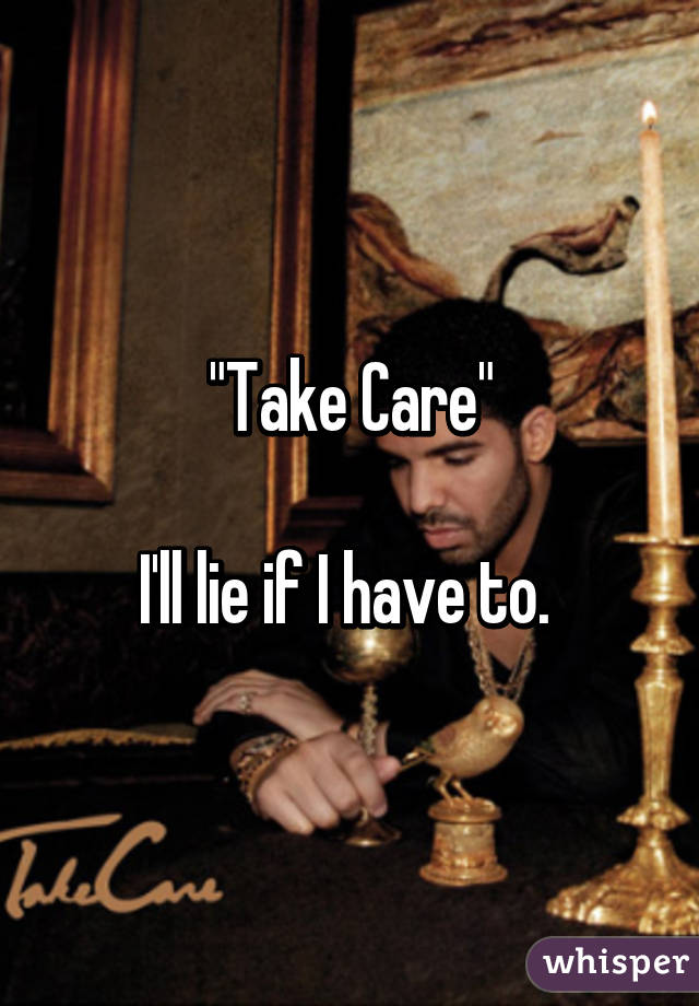 """""""Take Care""""  I'll lie if I have to."""