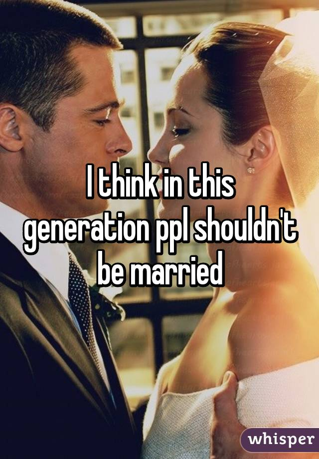 I think in this generation ppl shouldn't be married