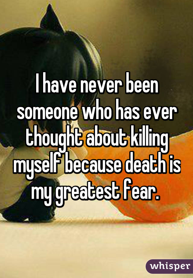 I have never been someone who has ever thought about killing myself because death is my greatest fear.