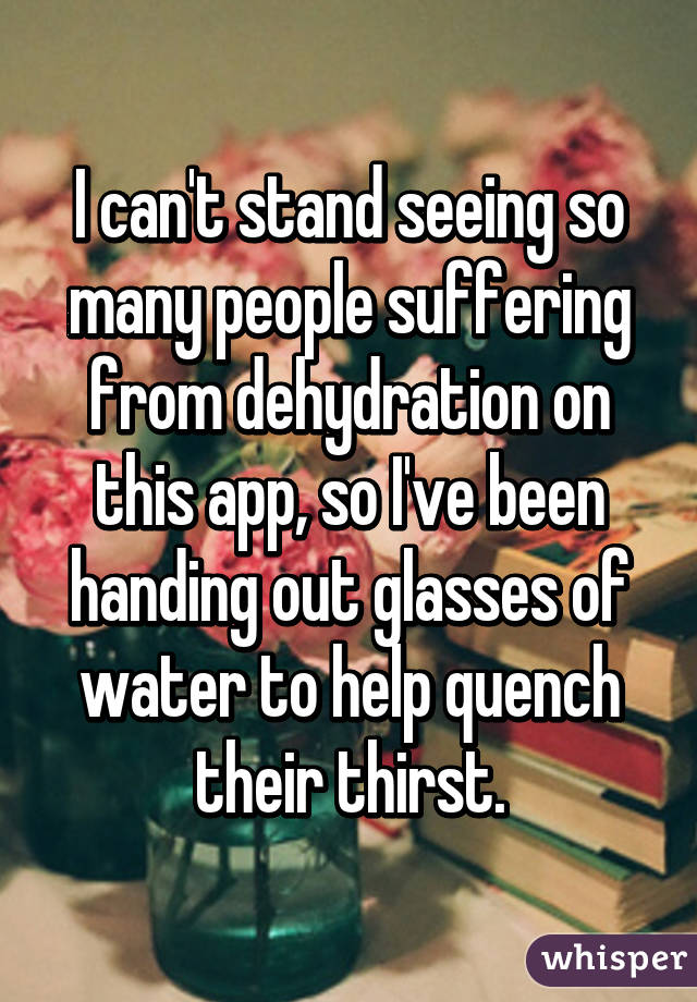 I can't stand seeing so many people suffering from dehydration on this app, so I've been handing out glasses of water to help quench their thirst.