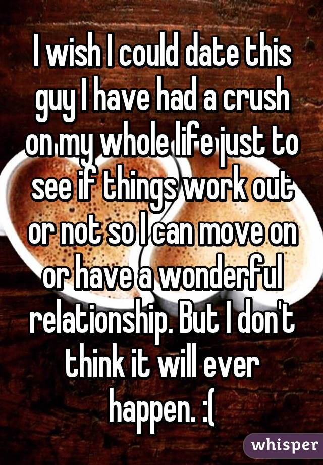I wish I could date this guy I have had a crush on my whole life just to see if things work out or not so I can move on or have a wonderful relationship. But I don't think it will ever happen. :(