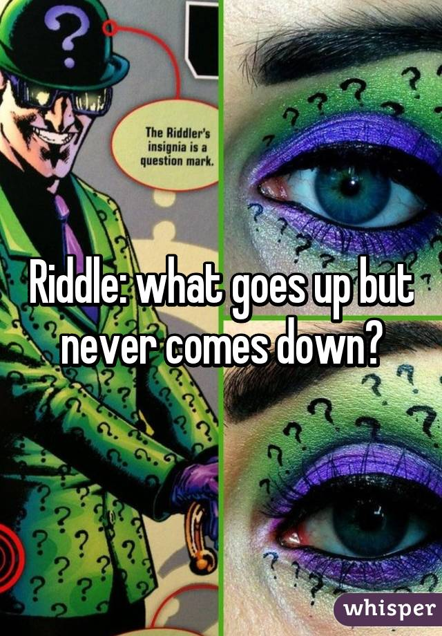 Riddle: what goes up but never comes down?