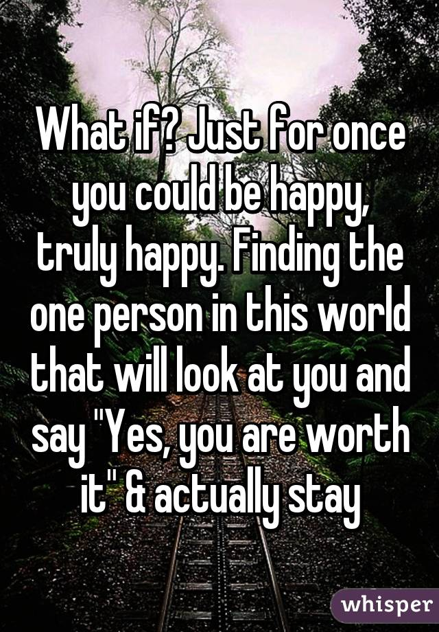 """What if? Just for once you could be happy, truly happy. Finding the one person in this world that will look at you and say """"Yes, you are worth it"""" & actually stay"""