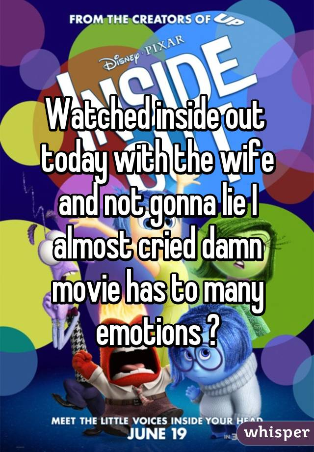Watched inside out  today with the wife and not gonna lie I almost cried damn movie has to many emotions 👏