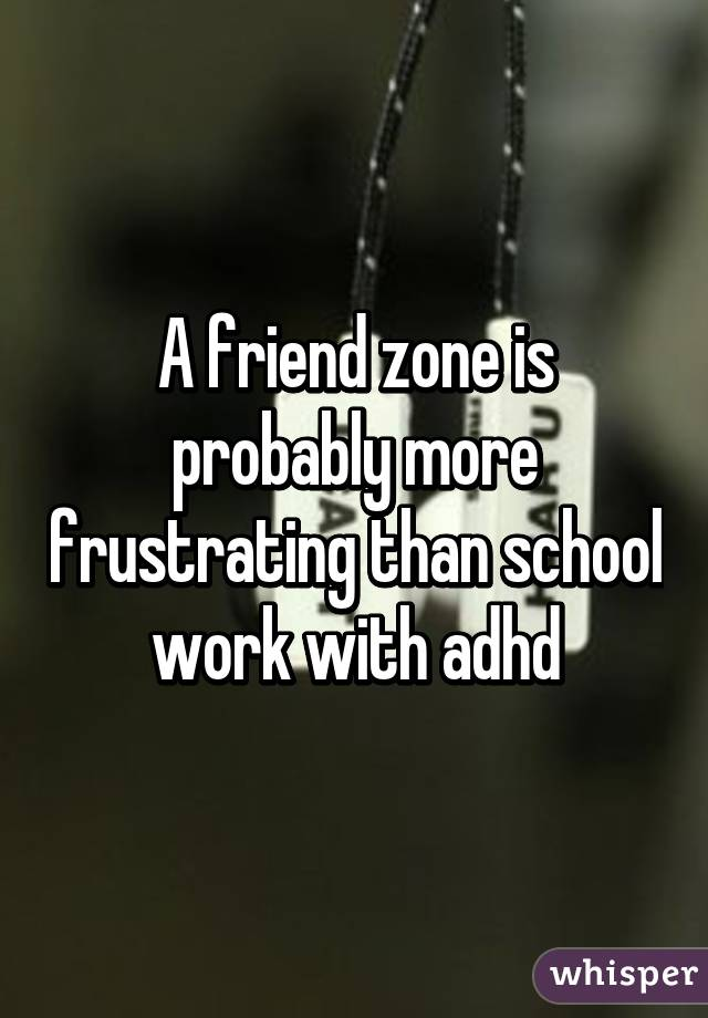 A friend zone is probably more frustrating than school work with adhd