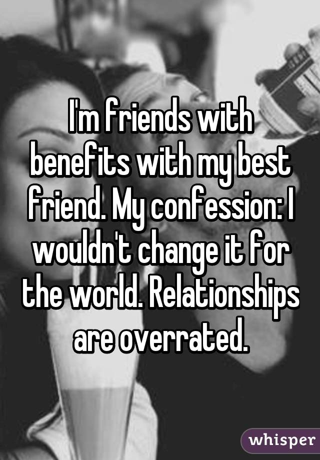 I'm friends with benefits with my best friend. My confession: I wouldn't change it for the world. Relationships are overrated.