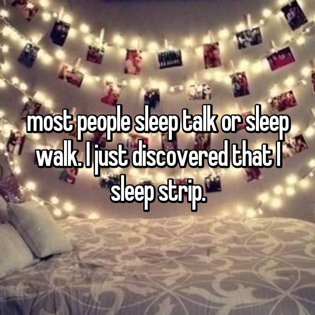 most people sleep talk or sleep walk. I just discovered that I sleep strip.