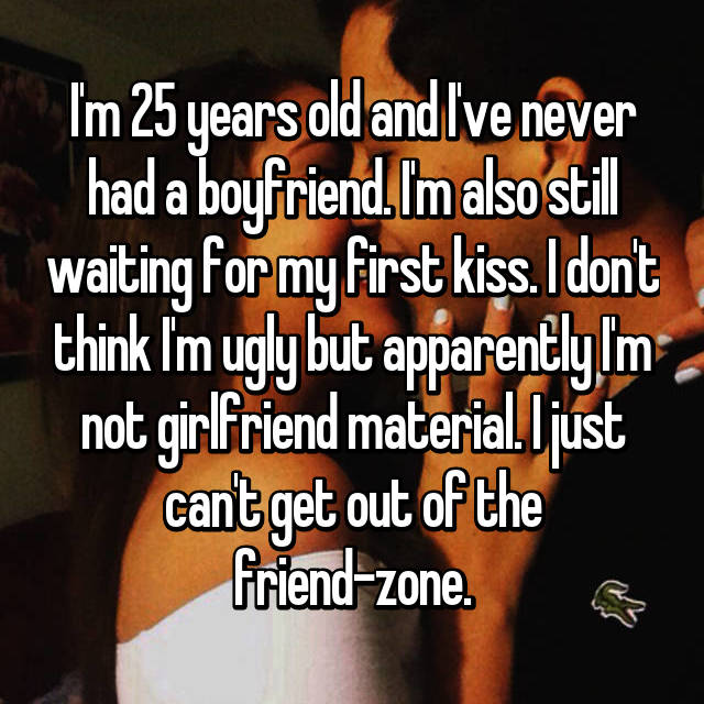 I'm 25 years old and I've never had a boyfriend. I'm also still waiting for my first kiss. I don't think I'm ugly but apparently I'm not girlfriend material. I just can't get out of the friend-zone.