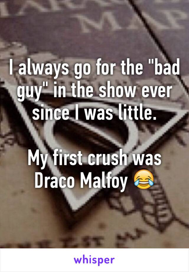 """I always go for the """"bad guy"""" in the show ever since I was little.  My first crush was Draco Malfoy 😂"""