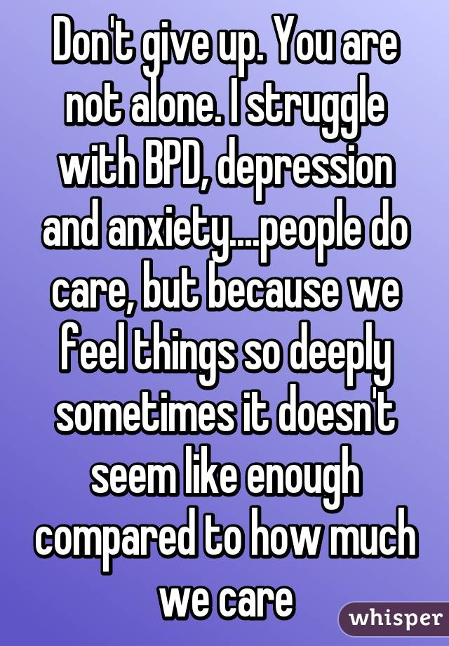 Don't give up  You are not alone  I struggle with BPD