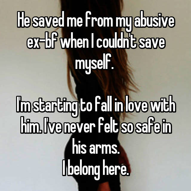 He saved me from my abusive ex-bf when I couldn't save myself.   I'm starting to fall in love with him. I've never felt so safe in his arms. I belong here.