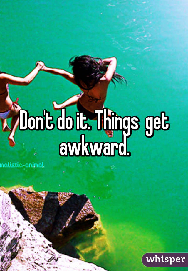 Don't do it. Things  get awkward.
