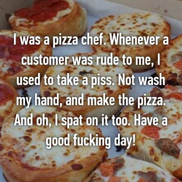 I was a pizza chef. Whenever a customer was rude to me, I used to take a piss. Not wash my hand, and make the pizza. And oh, I spat on it too. Have a good fucking day!