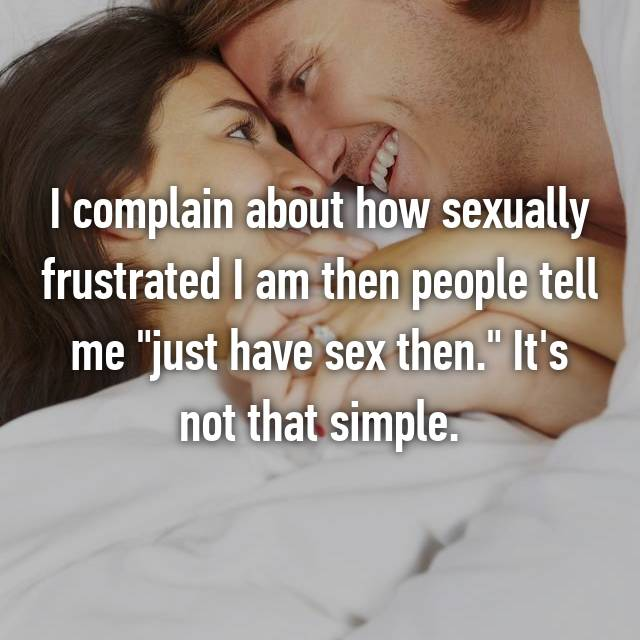 """I complain about how sexually frustrated I am then people tell me """"just have sex then."""" It's not that simple."""