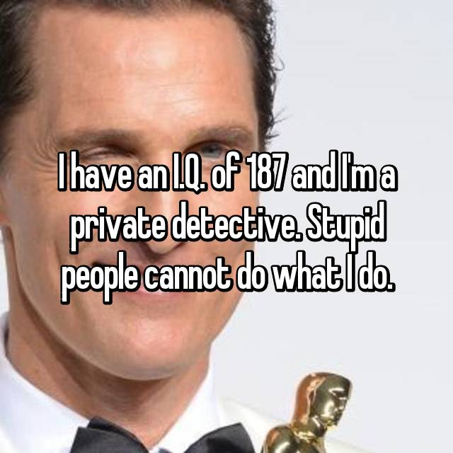 I have an I.Q. of 187 and I'm a private detective. Stupid people cannot do what I do.