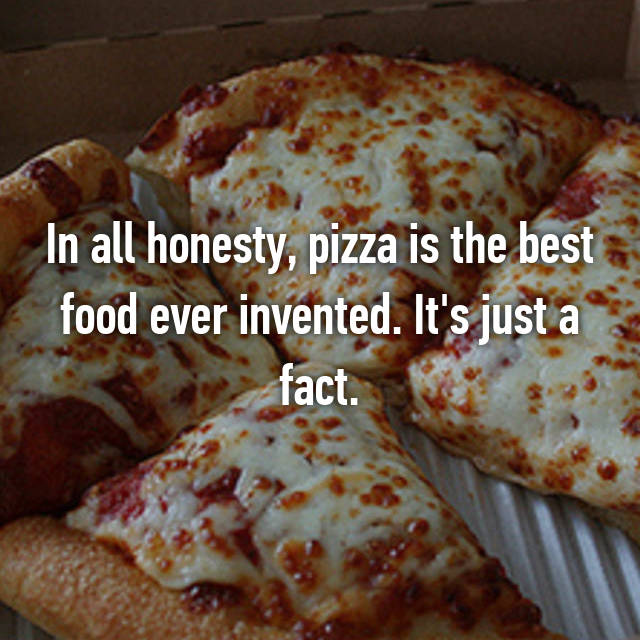 In all honesty, pizza is the best food ever invented. It's just a fact.