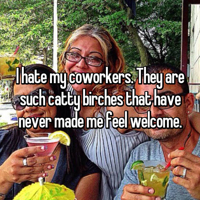I hate my coworkers. They are such catty birches that have never made me feel welcome.