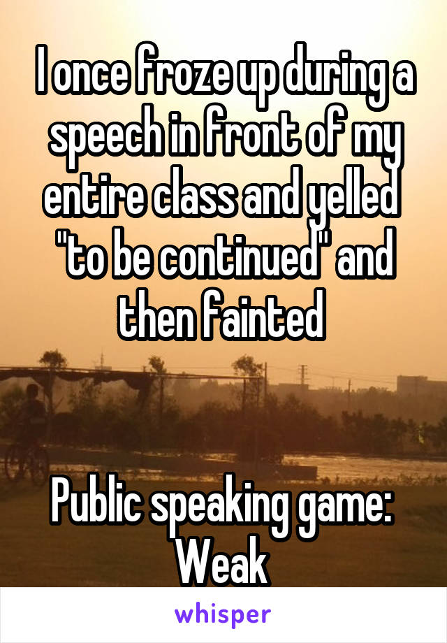 "I once froze up during a speech in front of my entire class and yelled  ""to be continued"" and then fainted    Public speaking game:  Weak"