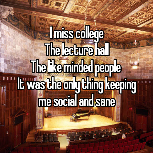 I miss college The lecture hall The like minded people  It was the only thing keeping me social and sane