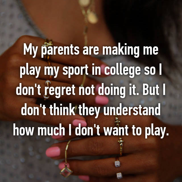 My parents are making me play my sport in college so I don't regret not doing it. But I don't think they understand how much I don't want to play.