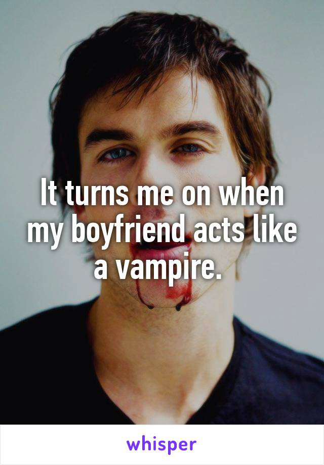 It turns me on when my boyfriend acts like a vampire.