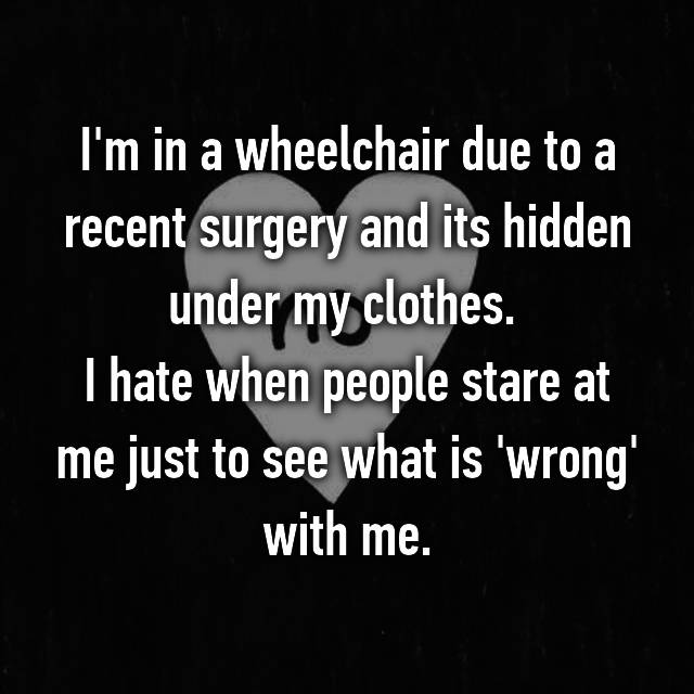 I'm in a wheelchair due to a recent surgery and its hidden under my clothes.  I hate when people stare at me just to see what is 'wrong' with me.