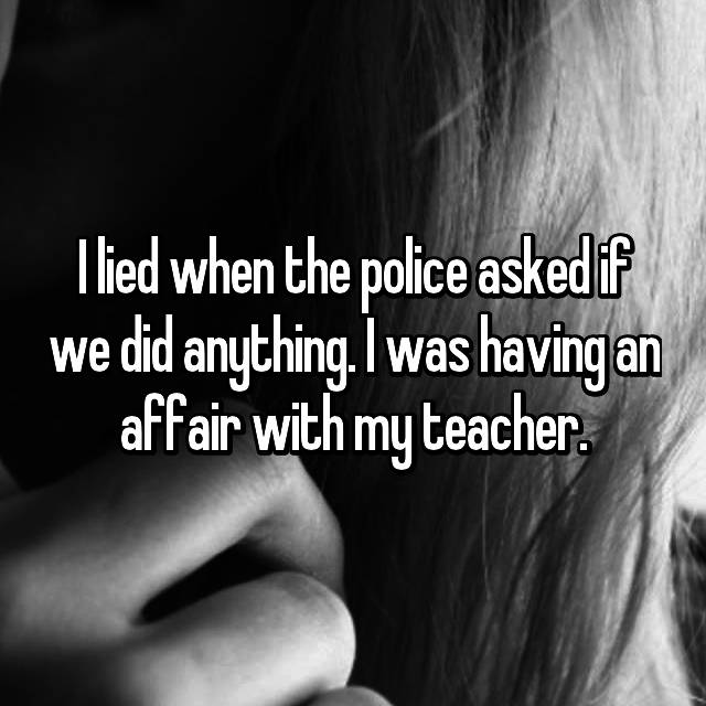 I lied when the police asked if we did anything. I was having an affair with my teacher.