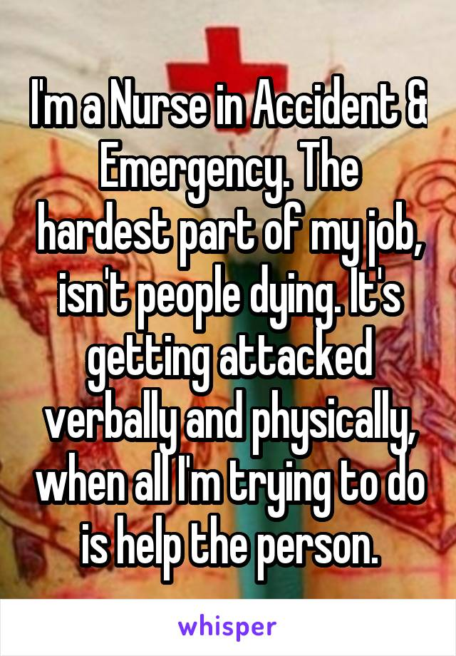 I'm a Nurse in Accident & Emergency. The hardest part of my job, isn't people dying. It's getting attacked verbally and physically, when all I'm trying to do is help the person.