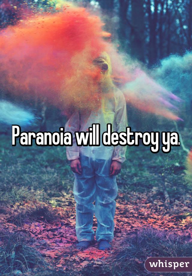 paranoia will destroy ya
