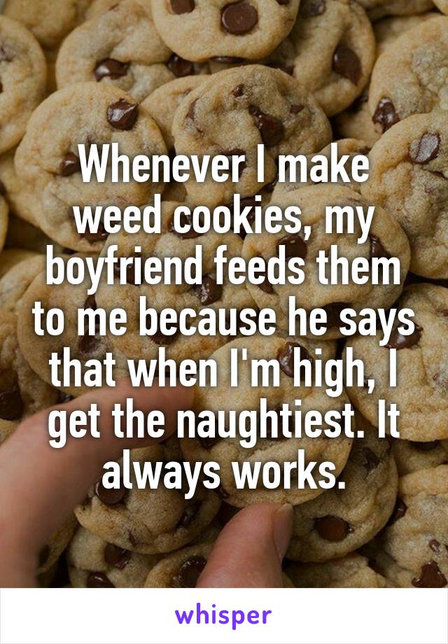 Whenever I make weed cookies, my boyfriend feeds them to me because he says that when I'm high, I get the naughtiest. It always works.