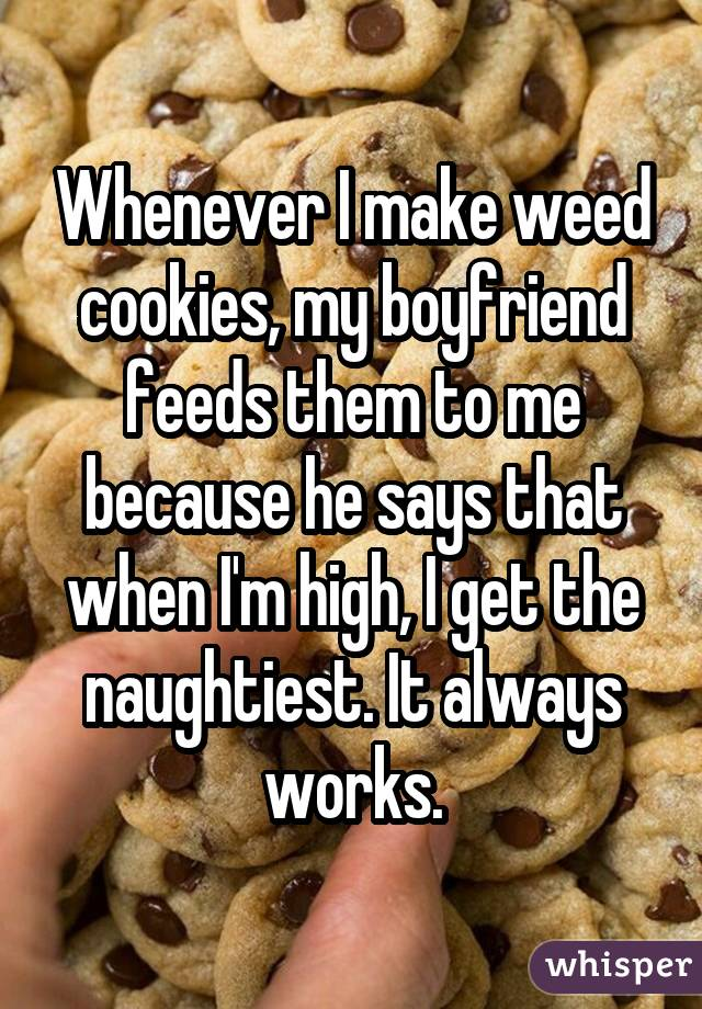 Whenever I make weed cookies, my boyfriend feeds them to me because he says that when I