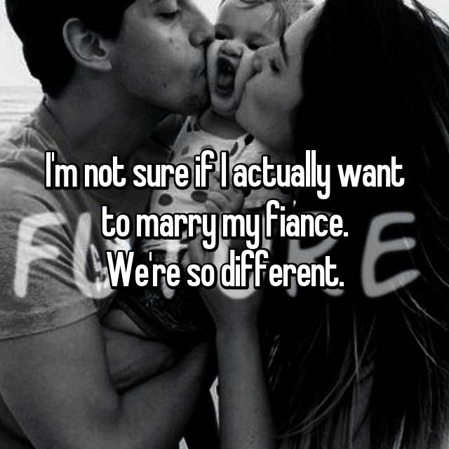 I'm not sure if I actually want to marry my fiance. We're so different.