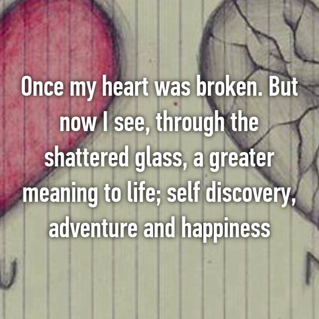 Once my heart was broken. But now I see, through the shattered glass, a greater meaning to life; self discovery, adventure and happiness