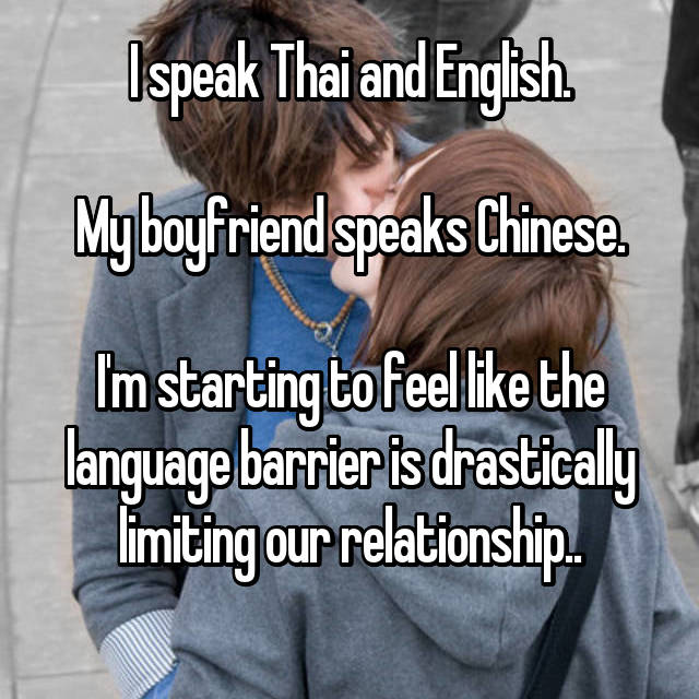 I speak Thai and English.  My boyfriend speaks Chinese.  I'm starting to feel like the language barrier is drastically limiting our relationship..