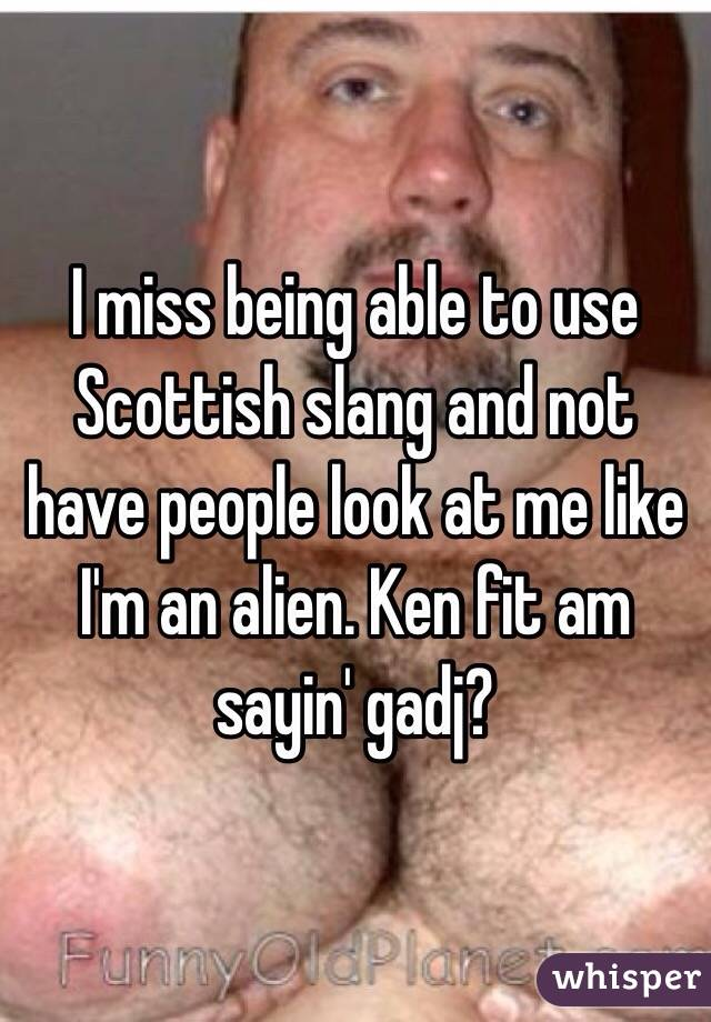 I miss being able to use Scottish slang and not have people look at